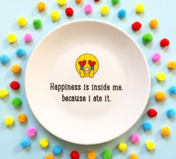 HAPPINESS IS INSIDE ME BECAUSE I ATE IT